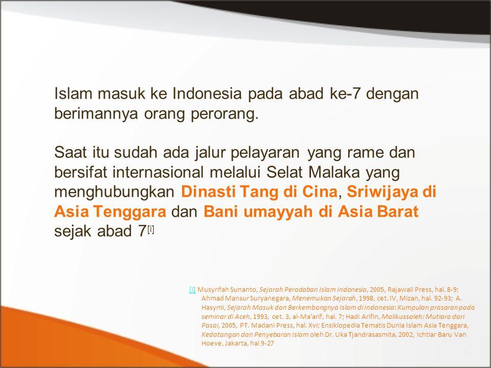 Islam masuk ke Indonesia pada abad ke-7 dengan berimannya orang perorang. Saat itu sudah ada jalur pelayaran yang rame dan bersifat internasional melalui Selat Malaka yang menghubungkan Dinasti Tang di Cina, Sriwijaya di Asia Tenggara dan Bani umayyah di Asia Barat sejak abad 7[i]